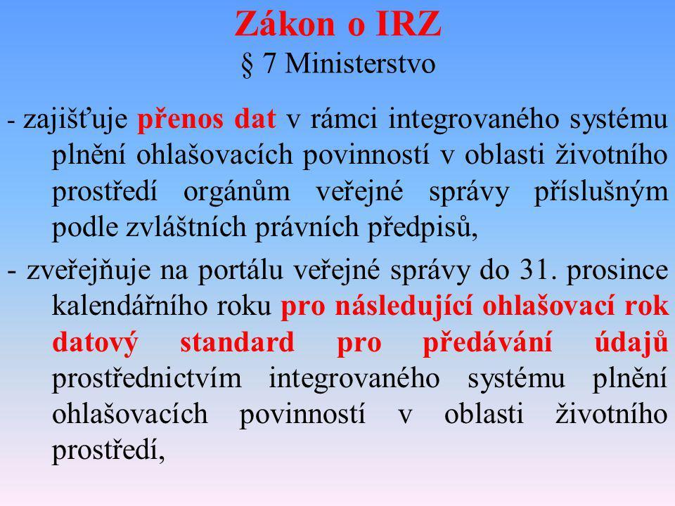 Zákon o IRZ § 7 Ministerstvo - zajišťuje přenos dat v rámci integrovaného systému plnění ohlašovacích povinností v oblasti životního prostředí orgánům