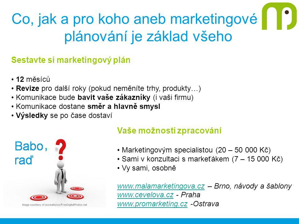 Co, jak a pro koho aneb marketingové plánování je základ všeho Vaše možnosti zpracování Marketingovým specialistou (20 – 50 000 Kč) Sami v konzultaci s markeťákem (7 – 15 000 Kč) Vy sami, osobně www.malamarketingova.czwww.malamarketingova.cz – Brno, návody a šablony www.cevelova.czwww.cevelova.cz - Praha www.promarketing.czwww.promarketing.cz -Ostrava Sestavte si marketingový plán 12 měsíců Revize pro další roky (pokud neměníte trhy, produkty…) Komunikace bude bavit vaše zákazníky (i vaši firmu) Komunikace dostane směr a hlavně smysl Výsledky se po čase dostaví