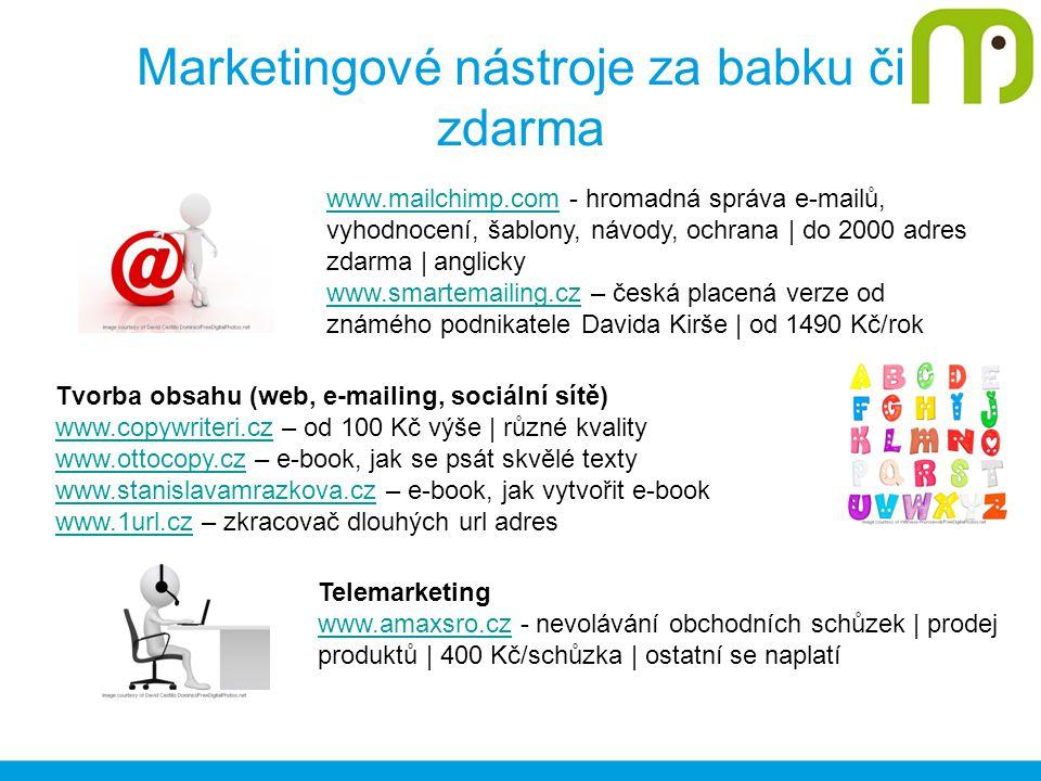 Marketingové nástroje za babku či zdarma www.mailchimp.comwww.mailchimp.com - hromadná správa e-mailů, vyhodnocení, šablony, návody, ochrana | do 2000 adres zdarma | anglicky www.smartemailing.czwww.smartemailing.cz – česká placená verze od známého podnikatele Davida Kirše | od 1490 Kč/rok Tvorba obsahu (web, e-mailing, sociální sítě) www.copywriteri.czwww.copywriteri.cz – od 100 Kč výše | různé kvality www.ottocopy.czwww.ottocopy.cz – e-book, jak se psát skvělé texty www.stanislavamrazkova.czwww.stanislavamrazkova.cz – e-book, jak vytvořit e-book www.1url.czwww.1url.cz – zkracovač dlouhých url adres Telemarketing www.amaxsro.czwww.amaxsro.cz - nevolávání obchodních schůzek | prodej produktů | 400 Kč/schůzka | ostatní se naplatí