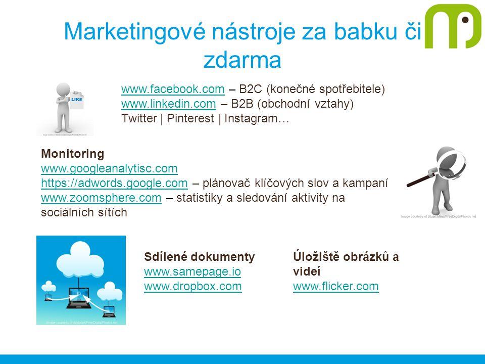 Marketingové nástroje za babku či zdarma www.facebook.comwww.facebook.com – B2C (konečné spotřebitele) www.linkedin.comwww.linkedin.com – B2B (obchodní vztahy) Twitter | Pinterest | Instagram… Monitoring www.googleanalytisc.com https://adwords.google.comhttps://adwords.google.com – plánovač klíčových slov a kampaní www.zoomsphere.comwww.zoomsphere.com – statistiky a sledování aktivity na sociálních sítích Sdílené dokumenty www.samepage.io www.dropbox.com Úložiště obrázků a videí www.flicker.com