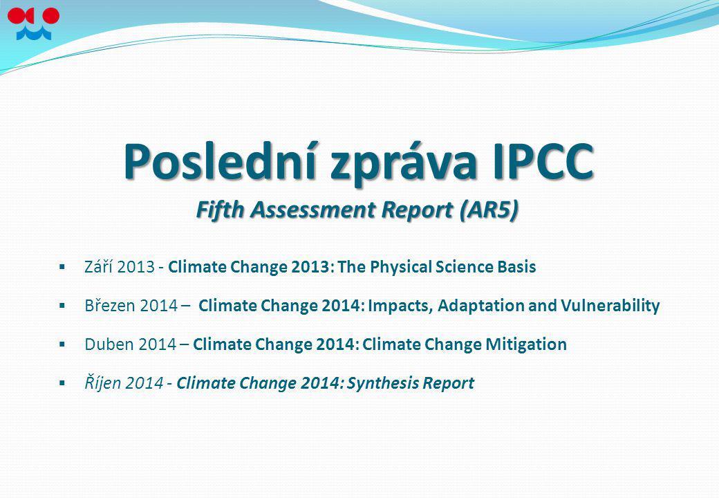 Poslední zpráva IPCC Fifth Assessment Report (AR5)  Září 2013 - Climate Change 2013: The Physical Science Basis  Březen 2014 – Climate Change 2014: