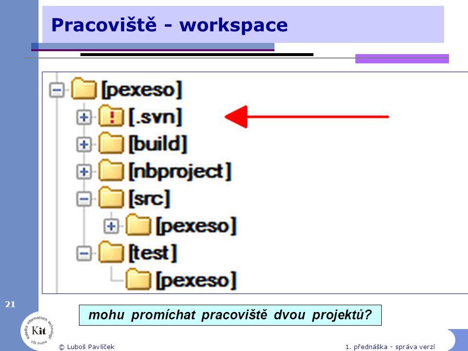 21 © Luboš Pavlíček1. přednáška - správa verzí Pracoviště - workspace mohu promíchat pracoviště dvou projektů?