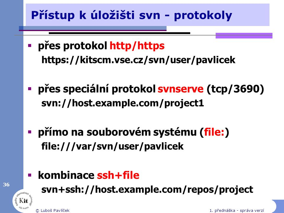 Přístup k úložišti svn - protokoly  přes protokol http/https https://kitscm.vse.cz/svn/user/pavlicek  přes speciální protokol svnserve (tcp/3690) sv