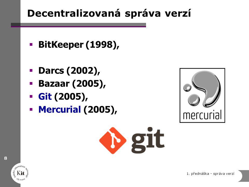 Decentralizovaná správa verzí  BitKeeper (1998),  Darcs (2002),  Bazaar (2005),  Git (2005),  Mercurial (2005), 1. přednáška - správa verzí 8