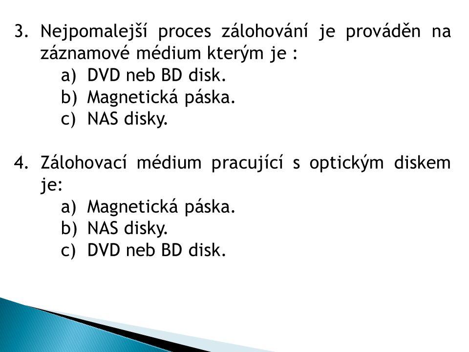 3.Nejpomalejší proces zálohování je prováděn na záznamové médium kterým je : a)DVD neb BD disk. b)Magnetická páska. c)NAS disky. 4.Zálohovací médium p