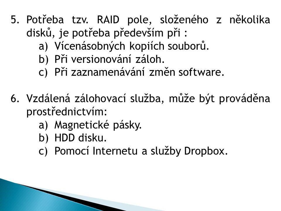 5.Potřeba tzv. RAID pole, složeného z několika disků, je potřeba především při : a)Vícenásobných kopiích souborů. b)Při versionování záloh. c)Při zazn