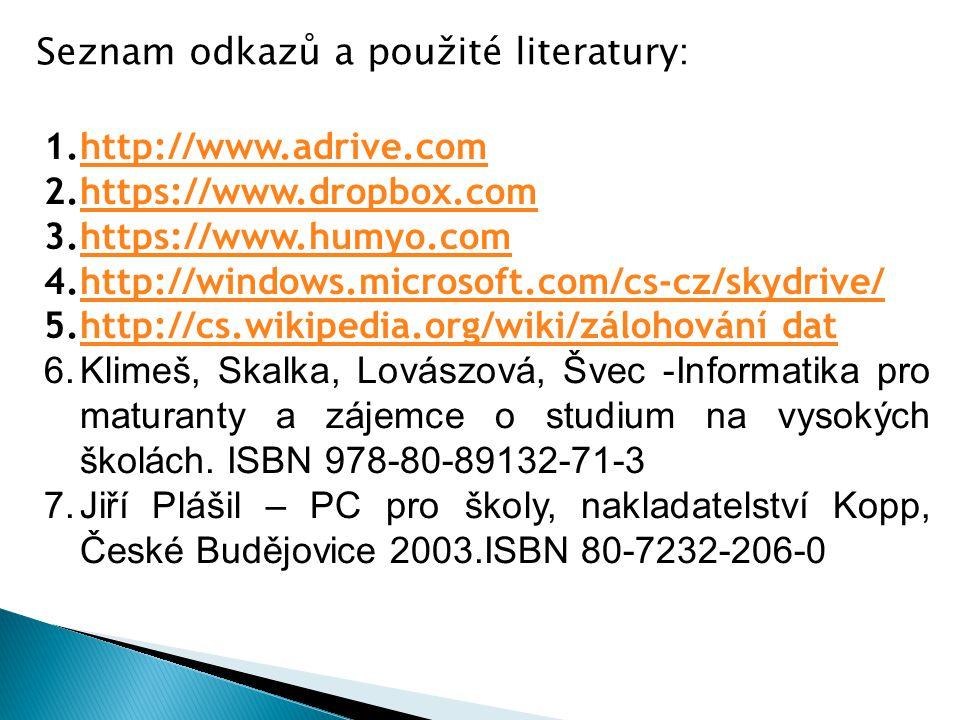 1.http://www.adrive.comhttp://www.adrive.com 2.https://www.dropbox.comhttps://www.dropbox.com 3.https://www.humyo.comhttps://www.humyo.com 4.http://windows.microsoft.com/cs-cz/skydrive/http://windows.microsoft.com/cs-cz/skydrive/ 5.http://cs.wikipedia.org/wiki/zálohování dathttp://cs.wikipedia.org/wiki/zálohování dat 6.Klimeš, Skalka, Lovászová, Švec -Informatika pro maturanty a zájemce o studium na vysokých školách.