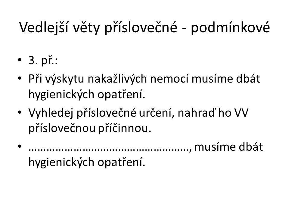 Vedlejší věty příslovečné - podmínkové 3. př.: Při výskytu nakažlivých nemocí musíme dbát hygienických opatření. Vyhledej příslovečné určení, nahraď h