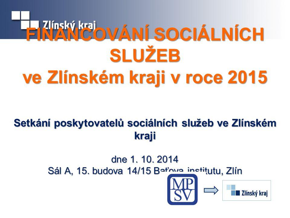 FINANCOVÁNÍ SOCIÁLNÍCH SLUŽEB ve Zlínském kraji v roce 2015 Setkání poskytovatelů sociálních služeb ve Zlínském kraji dne 1. 10. 2014 Sál A, 15. budov
