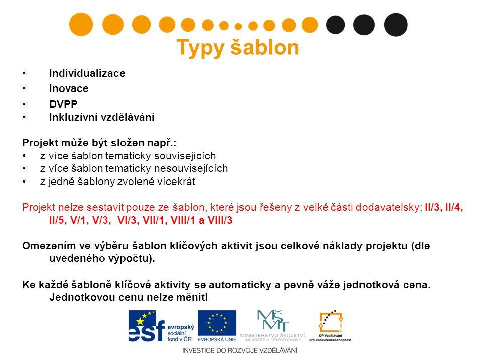 Individualizace Inovace DVPP Inkluzívní vzdělávání Projekt může být složen např.: z více šablon tematicky souvisejících z více šablon tematicky nesouvisejících z jedné šablony zvolené vícekrát Projekt nelze sestavit pouze ze šablon, které jsou řešeny z velké části dodavatelsky: II/3, II/4, II/5, V/1, V/3, VI/3, VII/1, VIII/1 a VIII/3 Omezením ve výběru šablon klíčových aktivit jsou celkové náklady projektu (dle uvedeného výpočtu).