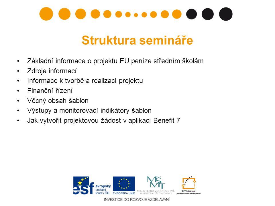 Struktura semináře Základní informace o projektu EU peníze středním školám Zdroje informací Informace k tvorbě a realizaci projektu Finanční řízení Věcný obsah šablon Výstupy a monitorovací indikátory šablon Jak vytvořit projektovou žádost v aplikaci Benefit 7