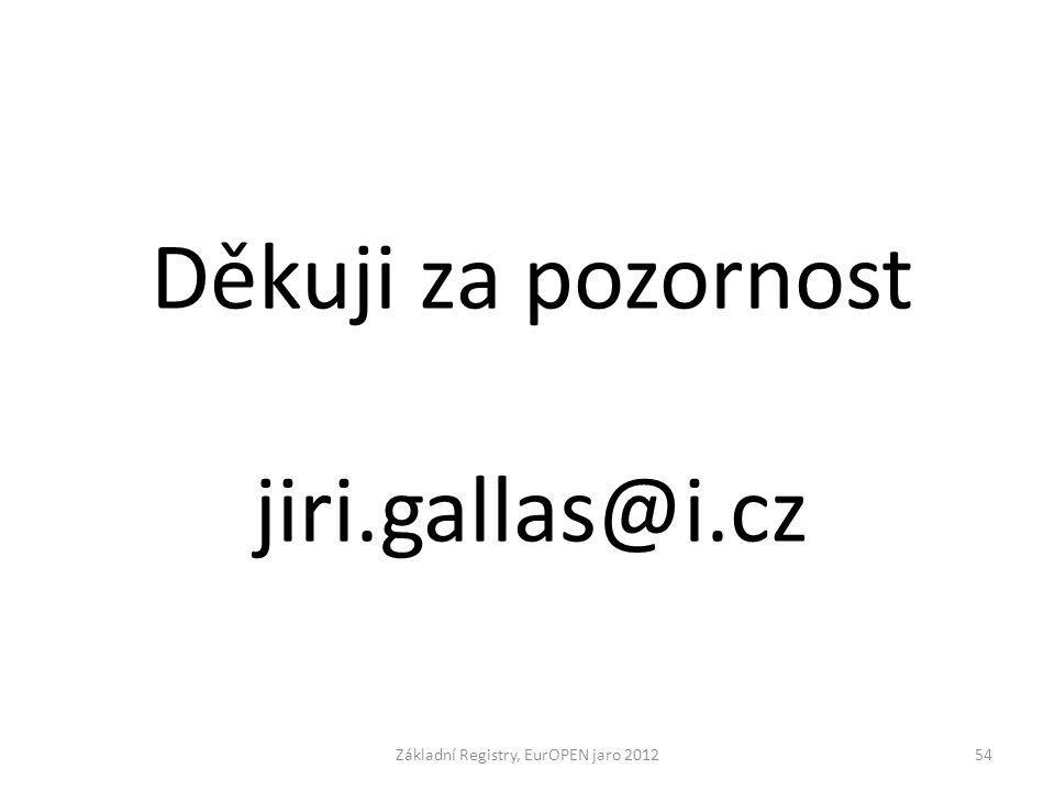 Základní Registry, EurOPEN jaro 201254 Děkuji za pozornost jiri.gallas@i.cz
