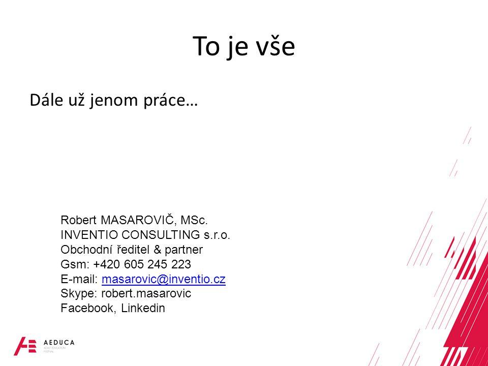 To je vše Dále už jenom práce… Robert MASAROVIČ, MSc. INVENTIO CONSULTING s.r.o. Obchodní ředitel & partner Gsm: +420 605 245 223 E-mail: masarovic@in