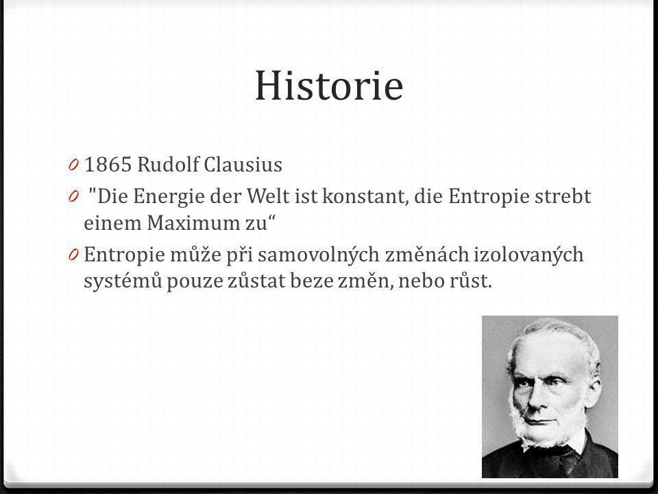 Historie 0 1865 Rudolf Clausius 0 Die Energie der Welt ist konstant, die Entropie strebt einem Maximum zu 0 Entropie může při samovolných změnách izolovaných systémů pouze zůstat beze změn, nebo růst.