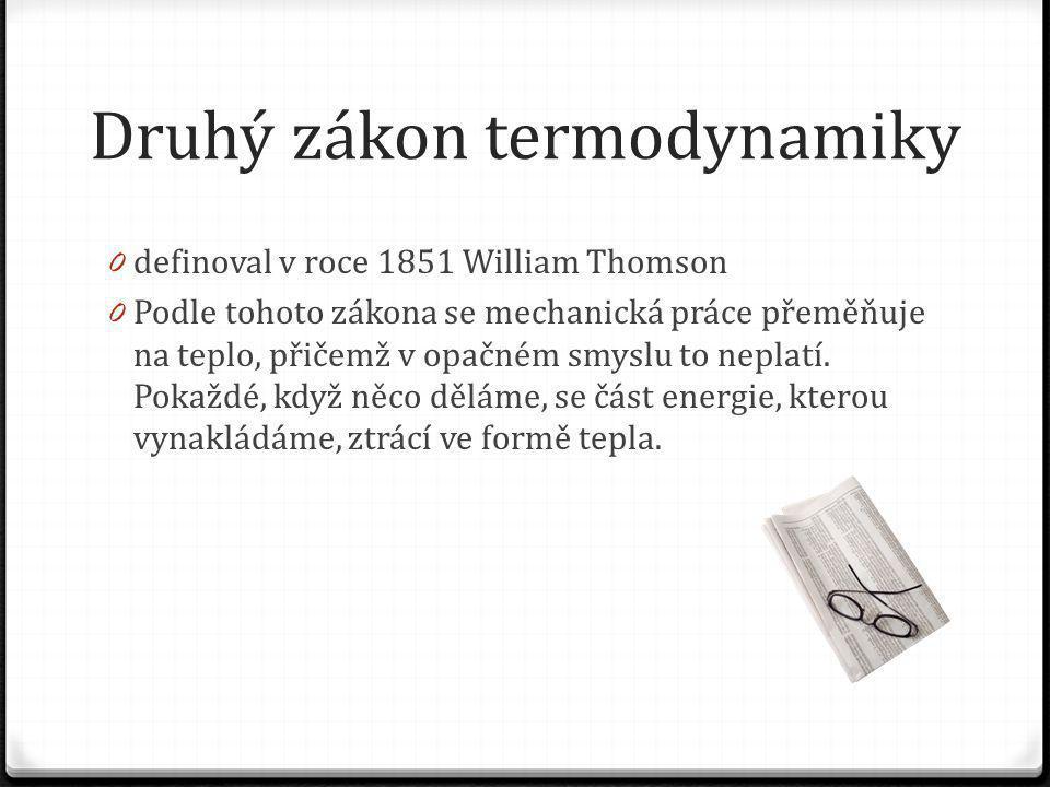 Druhý zákon termodynamiky 0 definoval v roce 1851 William Thomson 0 Podle tohoto zákona se mechanická práce přeměňuje na teplo, přičemž v opačném smyslu to neplatí.