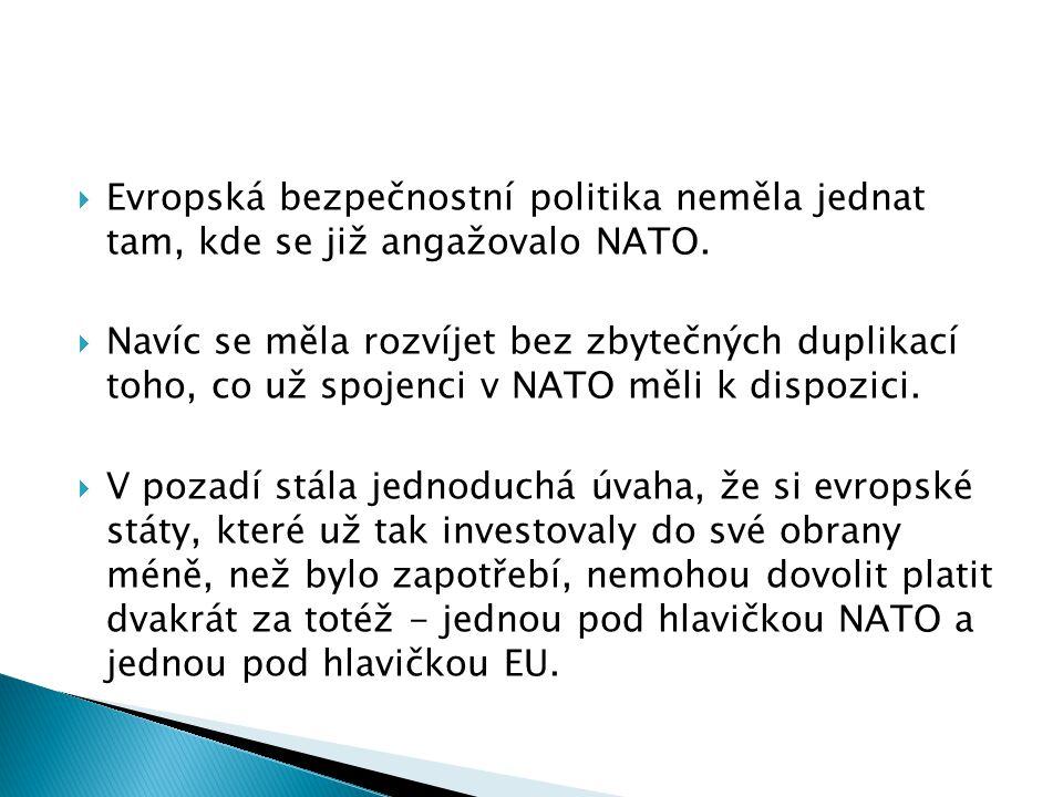  Evropská bezpečnostní politika neměla jednat tam, kde se již angažovalo NATO.  Navíc se měla rozvíjet bez zbytečných duplikací toho, co už spojenci