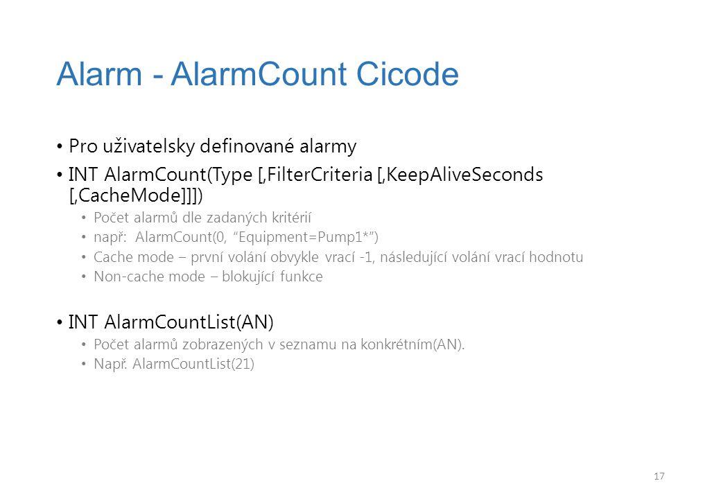 Pro uživatelsky definované alarmy INT AlarmCount(Type [,FilterCriteria [,KeepAliveSeconds [,CacheMode]]]) Počet alarmů dle zadaných kritérií např: AlarmCount(0, Equipment=Pump1* ) Cache mode – první volání obvykle vrací -1, následující volání vrací hodnotu Non-cache mode – blokující funkce INT AlarmCountList(AN) Počet alarmů zobrazených v seznamu na konkrétním(AN).