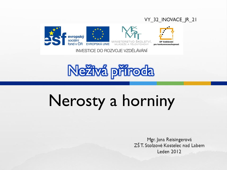 Nerosty a horniny VY_32_INOVACE_JR_21 Mgr. Jana Reisingerová ZŠ T. Stolzové Kostelec nad Labem Leden 2012
