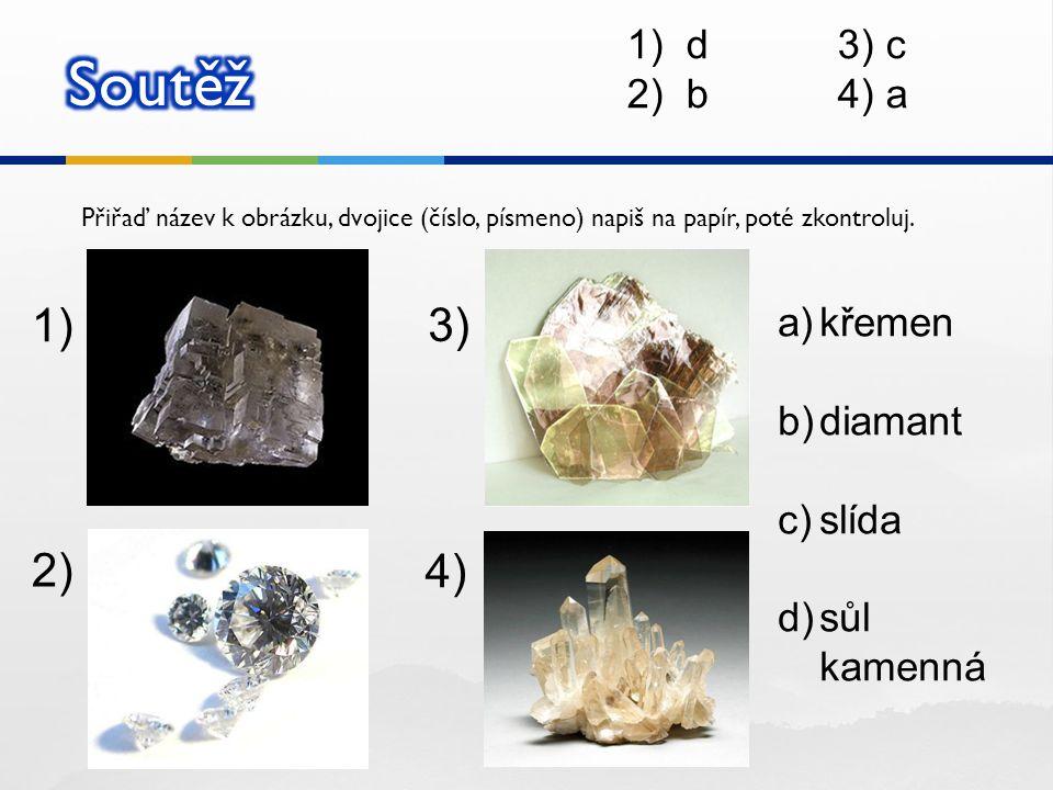 Přiřaď název k obrázku, dvojice (číslo, písmeno) napiš na papír, poté zkontroluj. 1) 2) 3) 4) a)křemen b)diamant c)slída d)sůl kamenná 1)d3) c 2)b4) a