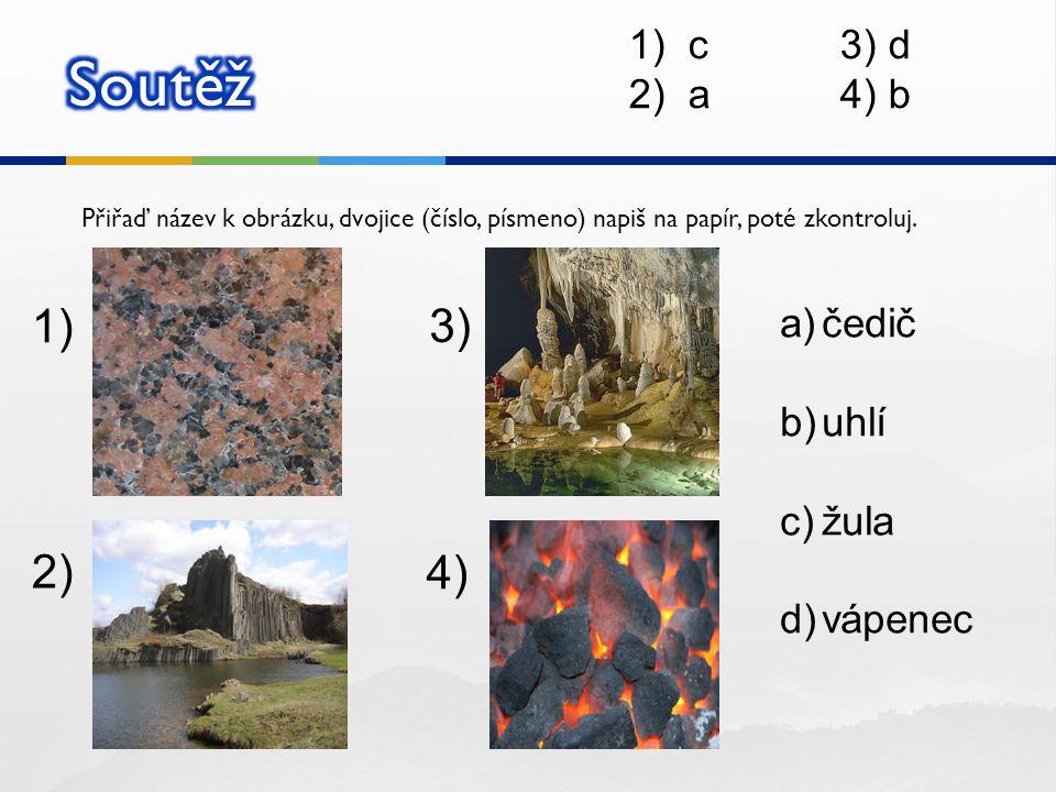 Přiřaď název k obrázku, dvojice (číslo, písmeno) napiš na papír, poté zkontroluj. 1) 2) 3) 4) a)čedič b)uhlí c)žula d)vápenec 1)c3) d 2)a4) b