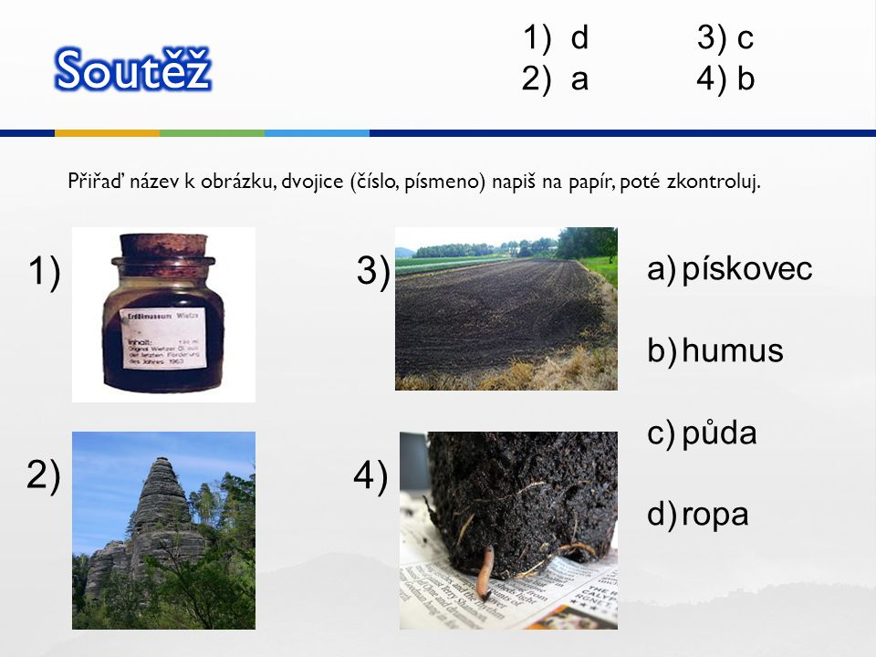 Přiřaď název k obrázku, dvojice (číslo, písmeno) napiš na papír, poté zkontroluj. 1) 2) 3) 4) a)pískovec b)humus c)půda d)ropa 1)d3) c 2)a4) b