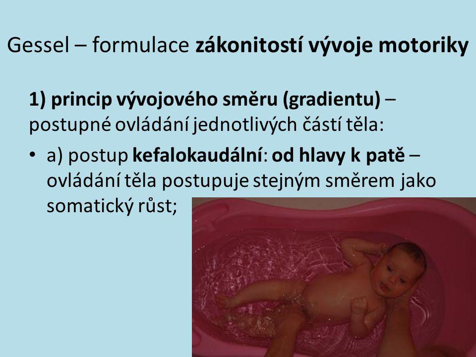 Gessel – formulace zákonitostí vývoje motoriky 1) princip vývojového směru (gradientu) – postupné ovládání jednotlivých částí těla: a) postup kefaloka