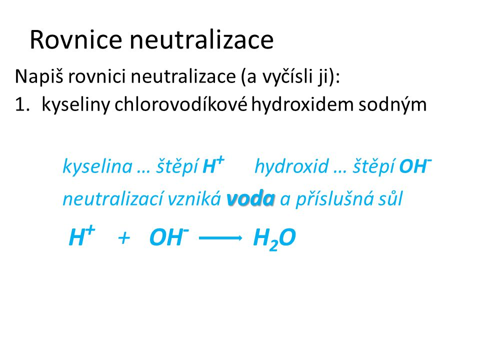 Napiš rovnici neutralizace (a vyčísli ji): 1.kyseliny chlorovodíkové hydroxidem sodným kyselina … štěpí H + hydroxid … štěpí OH - voda neutralizací vzniká voda a příslušná sůl H + + OH - H 2 O H 2 O HCl + NaOH H 2 O + chlorid sodný