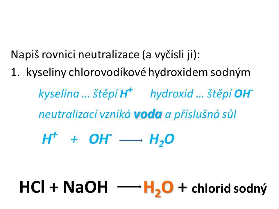 Napiš rovnici neutralizace (a vyčísli ji): 1.kyseliny chlorovodíkové hydroxidem sodným kyselina … štěpí H + hydroxid … štěpí OH - voda neutralizací vzniká voda a příslušná sůl H + + OH - H 2 O H 2 O HCl + NaOH H 2 O + NaCl