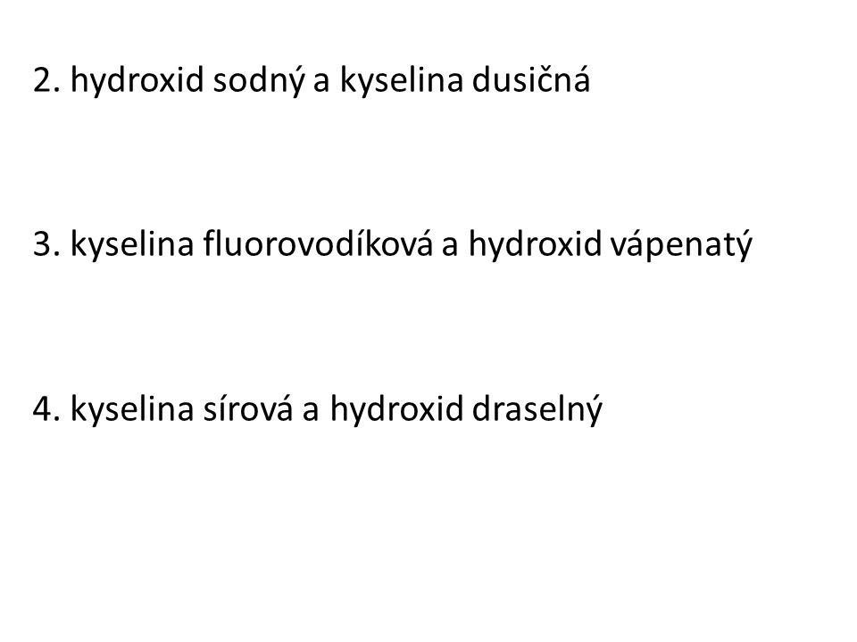 2. hydroxid sodný a kyselina dusičná 3. kyselina fluorovodíková a hydroxid vápenatý 4. kyselina sírová a hydroxid draselný