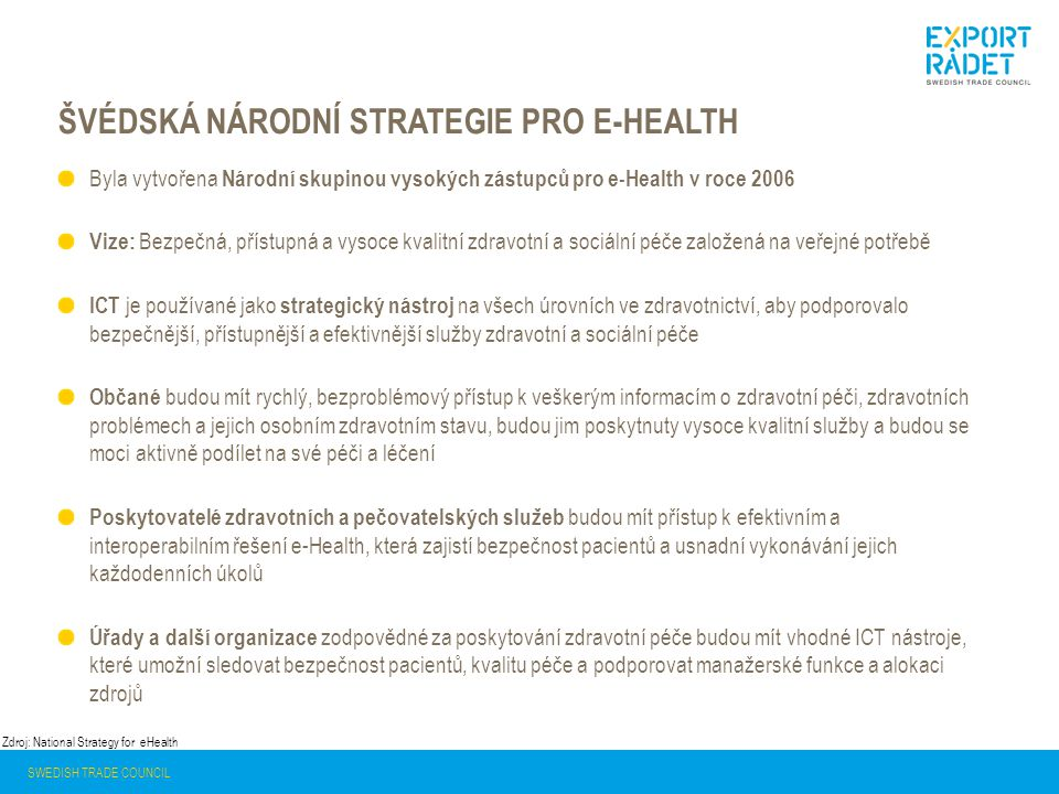 ŠVÉDSKÁ NÁRODNÍ STRATEGIE PRO E-HEALTH SWEDISH TRADE COUNCIL Byla vytvořena Národní skupinou vysokých zástupců pro e-Health v roce 2006 Vize: Bezpečná, přístupná a vysoce kvalitní zdravotní a sociální péče založená na veřejné potřebě ICT je používané jako strategický nástroj na všech úrovních ve zdravotnictví, aby podporovalo bezpečnější, přístupnější a efektivnější služby zdravotní a sociální péče Občané budou mít rychlý, bezproblémový přístup k veškerým informacím o zdravotní péči, zdravotních problémech a jejich osobním zdravotním stavu, budou jim poskytnuty vysoce kvalitní služby a budou se moci aktivně podílet na své péči a léčení Poskytovatelé zdravotních a pečovatelských služeb budou mít přístup k efektivním a interoperabilním řešení e-Health, která zajistí bezpečnost pacientů a usnadní vykonávání jejich každodenních úkolů Úřady a další organizace zodpovědné za poskytování zdravotní péče budou mít vhodné ICT nástroje, které umožní sledovat bezpečnost pacientů, kvalitu péče a podporovat manažerské funkce a alokaci zdrojů Zdroj: National Strategy for eHealth