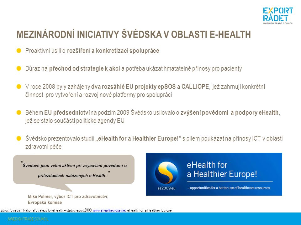 """MEZINÁRODNÍ INICIATIVY ŠVÉDSKA V OBLASTI E-HEALTH SWEDISH TRADE COUNCIL Proaktivní úsilí o rozšíření a konkretizaci spolupráce Důraz na přechod od strategie k akci a potřeba ukázat hmatatelné přínosy pro pacienty V roce 2008 byly zahájeny dva rozsáhlé EU projekty epSOS a CALLIOPE, jež zahrnují konkrétní činnost pro vytvoření a rozvoj nové platformy pro spolupráci Během EU předsednictví na podzim 2009 Švédsko usilovalo o zvýšení povědomí a podpory eHealth, jež se stalo součástí politické agendy EU Švédsko prezentovalo studii """"eHealth for a Healthier Europe! s cílem poukázat na přínosy ICT v oblasti zdravotní péče Zdroj: Swedish National Strategy for eHealth – status report 2009, www.ehealtheurope.net, eHealth for a Healthier Europewww.ehealtheurope.net Švédové jsou velmi aktivní při zvyšování povědomí o příležitostech nabízených e-Health. Mike Palmer, výbor ICT pro zdravotnictví, Evropská komise"""