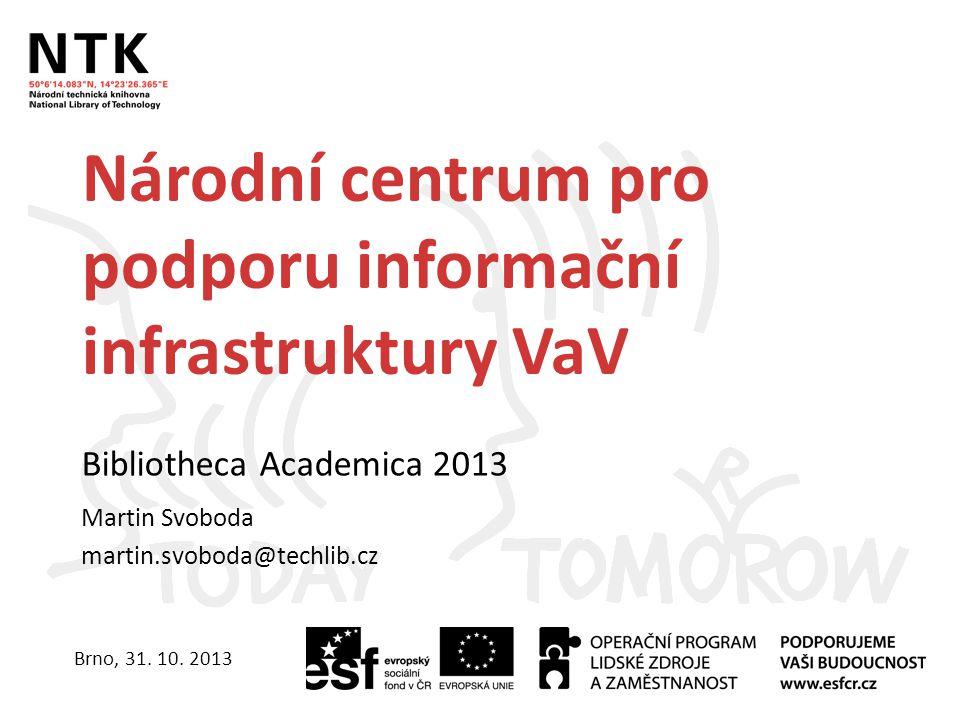 Národní centrum pro podporu informační infrastruktury VaV Bibliotheca Academica 2013 Martin Svoboda martin.svoboda@techlib.cz Brno, 31.