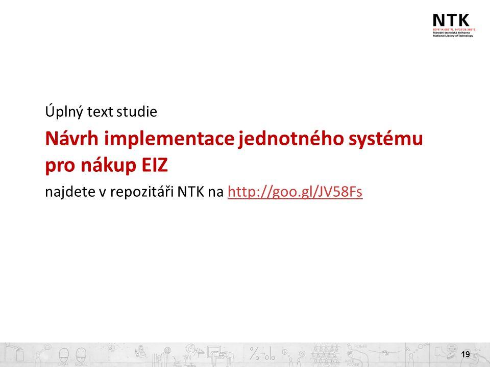 19 Úplný text studie Návrh implementace jednotného systému pro nákup EIZ najdete v repozitáři NTK na http://goo.gl/JV58Fshttp://goo.gl/JV58Fs