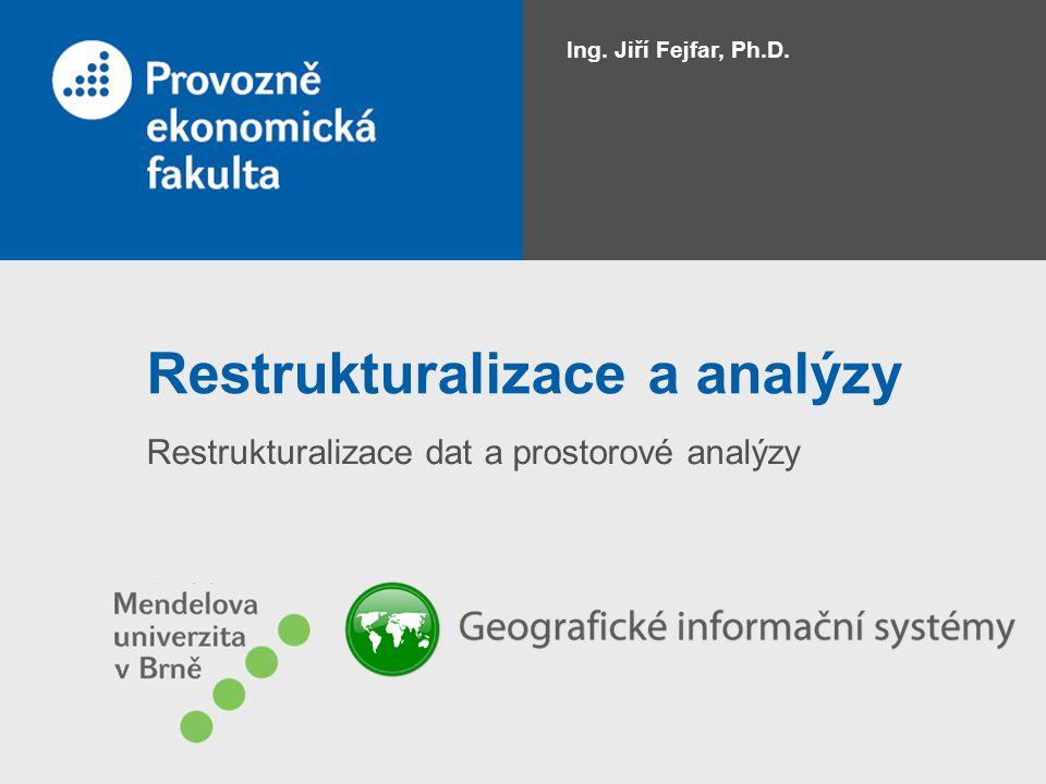 Restrukturalizace a analýzy Restrukturalizace dat a prostorové analýzy Ing. Jiří Fejfar, Ph.D.