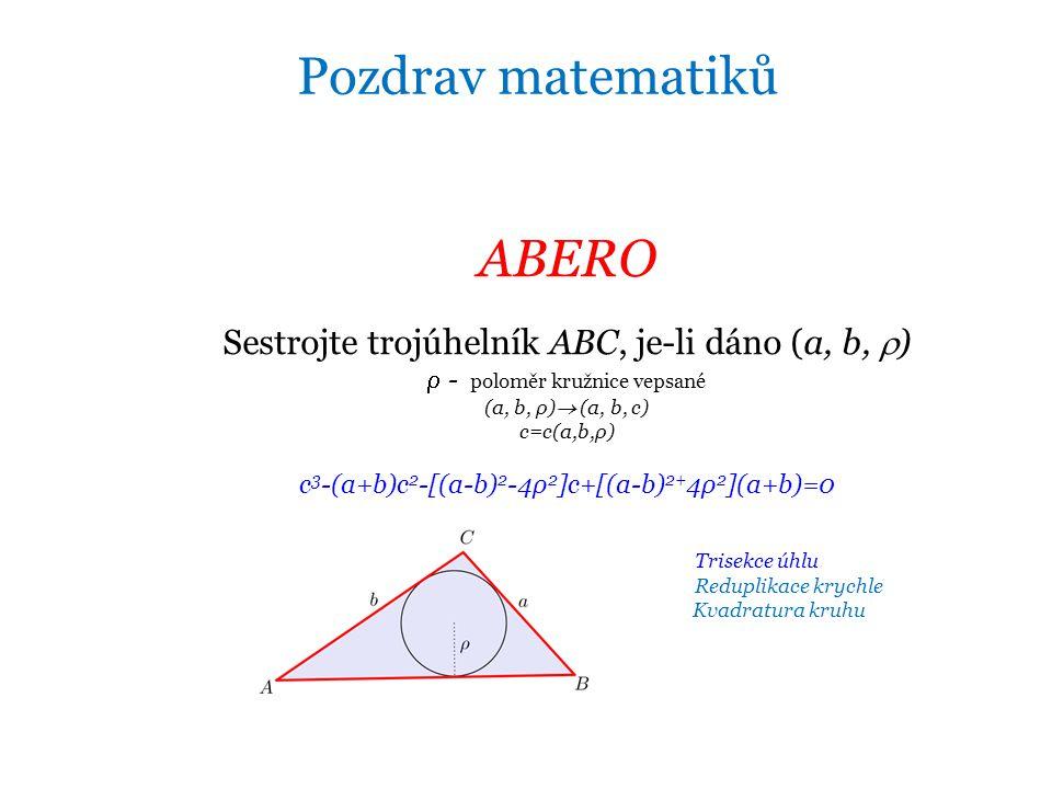 ABERO Sestrojte trojúhelník ABC, je-li dáno (a, b,  )  - poloměr kružnice vepsané (a, b, ρ)  (a, b, c) c=c(a,b,ρ) c 3 -(a+b)c 2 -[(a-b) 2 -4ρ 2 ]c+[(a-b) 2+ 4ρ 2 ](a+b)=0 Trisekce úhlu Reduplikace krychle Kvadratura kruhu Pozdrav matematiků