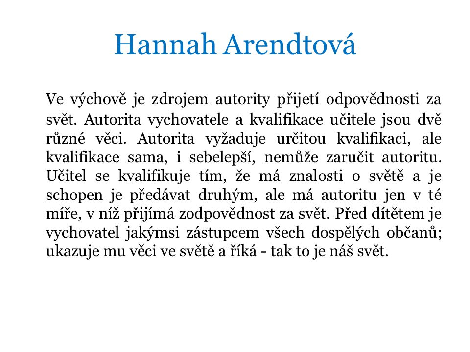 Hannah Arendtová Ve výchově je zdrojem autority přijetí odpovědnosti za svět.