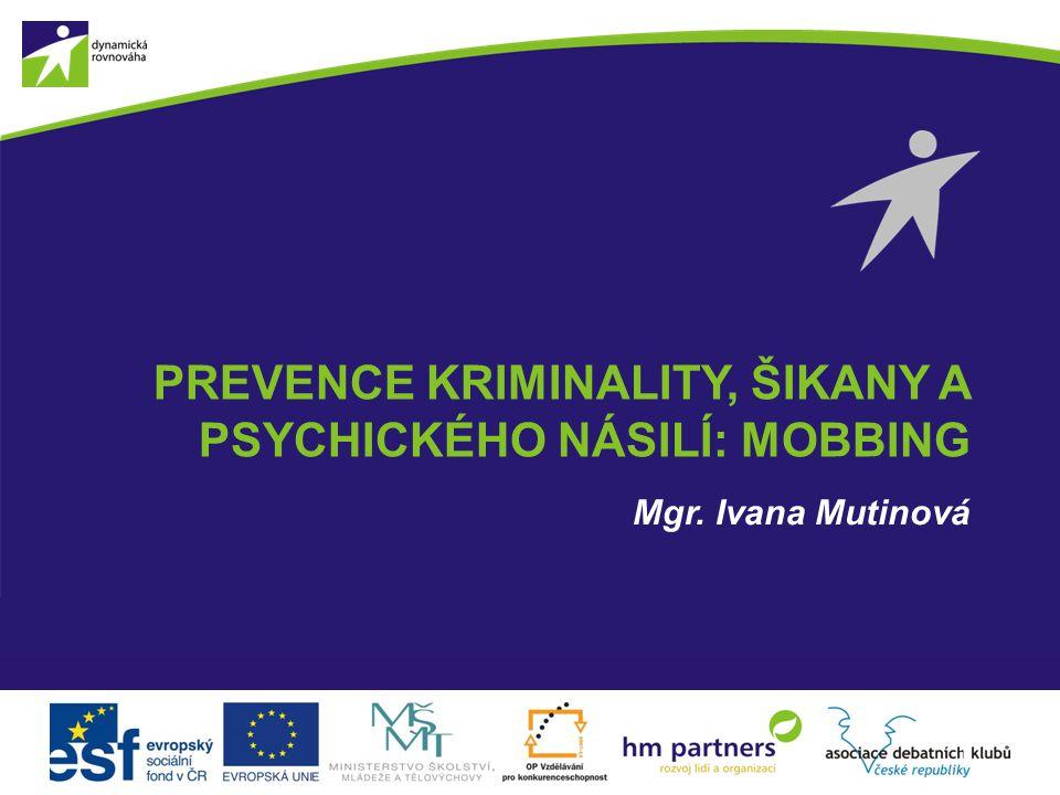 PREVENCE KRIMINALITY, ŠIKANY A PSYCHICKÉHO NÁSILÍ: MOBBING Mgr. Ivana Mutinová 1