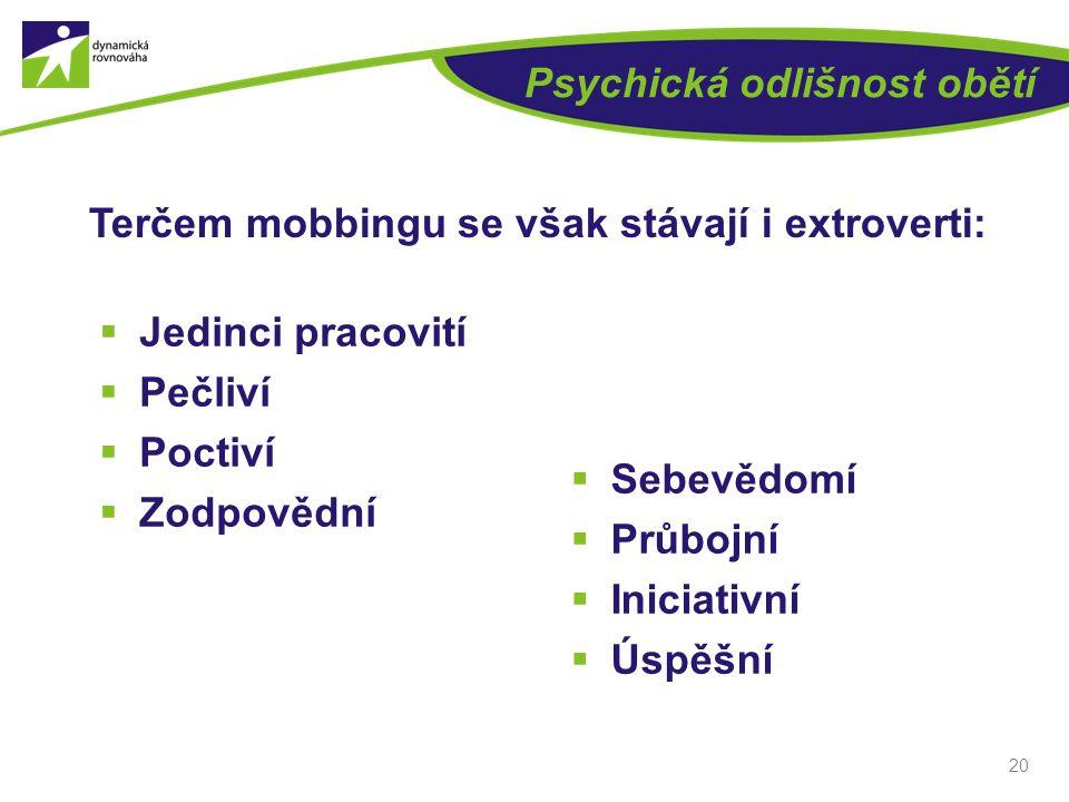 Psychická odlišnost obětí  Sebevědomí  Průbojní  Iniciativní  Úspěšní 20 Terčem mobbingu se však stávají i extroverti:  Jedinci pracovití  Pečli