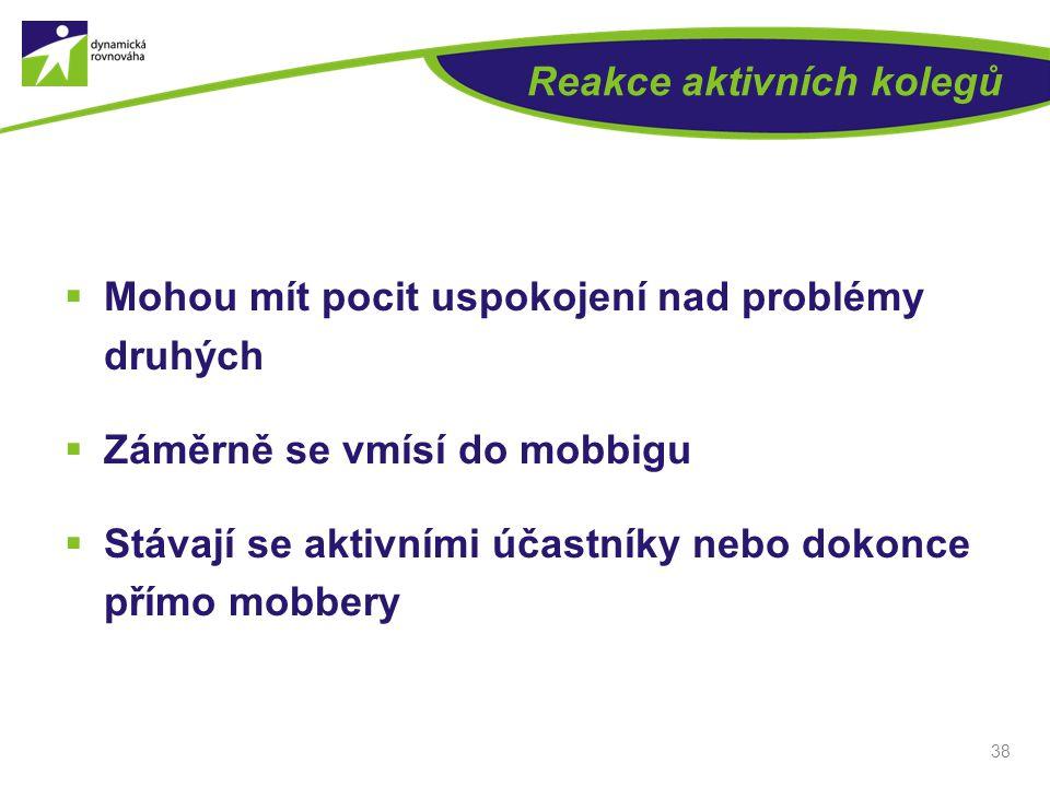 38 Reakce aktivních kolegů  Mohou mít pocit uspokojení nad problémy druhých  Záměrně se vmísí do mobbigu  Stávají se aktivními účastníky nebo dokon