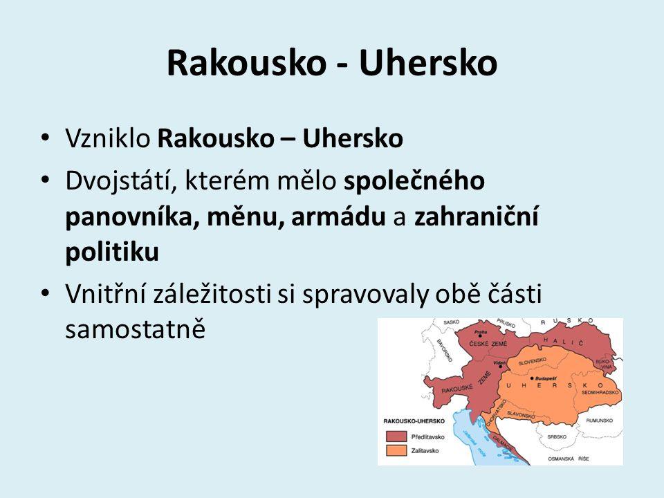 Rakousko - Uhersko Vzniklo Rakousko – Uhersko Dvojstátí, kterém mělo společného panovníka, měnu, armádu a zahraniční politiku Vnitřní záležitosti si s