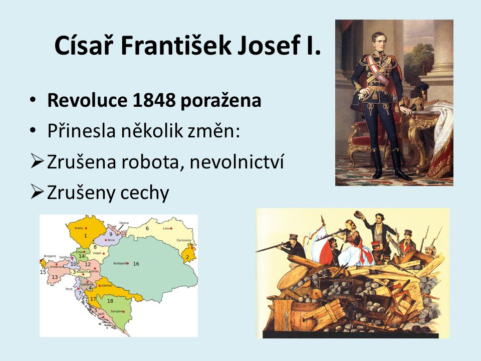 Císař František Josef I. Revoluce 1848 poražena Přinesla několik změn:  Zrušena robota, nevolnictví  Zrušeny cechy