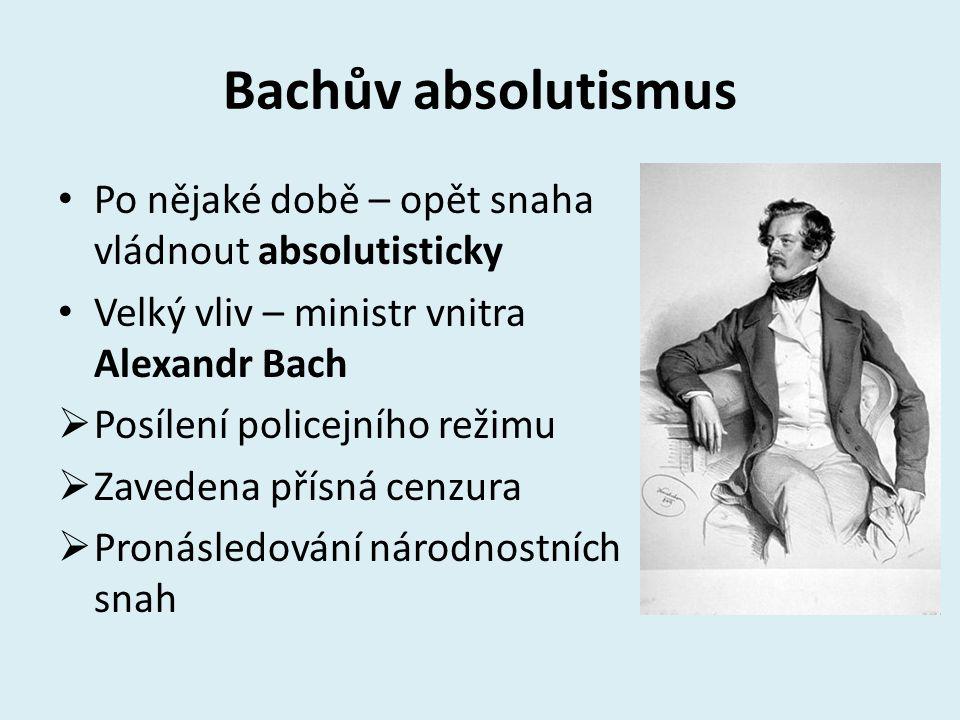 Bachův absolutismus Po nějaké době – opět snaha vládnout absolutisticky Velký vliv – ministr vnitra Alexandr Bach  Posílení policejního režimu  Zave