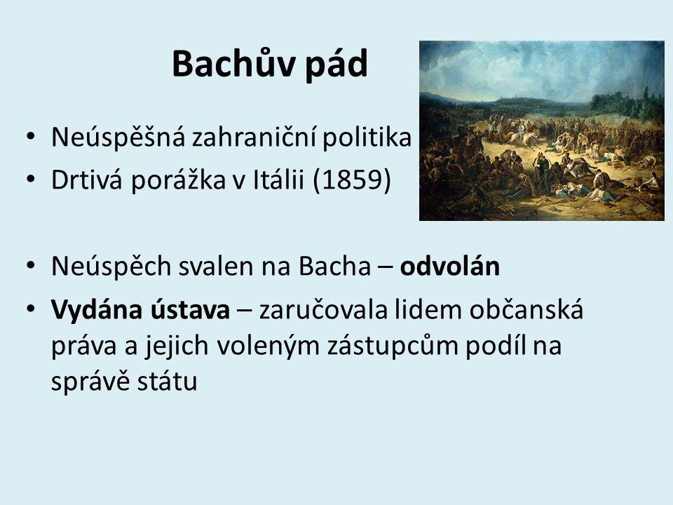 Bachův pád Neúspěšná zahraniční politika Drtivá porážka v Itálii (1859) Neúspěch svalen na Bacha – odvolán Vydána ústava – zaručovala lidem občanská p