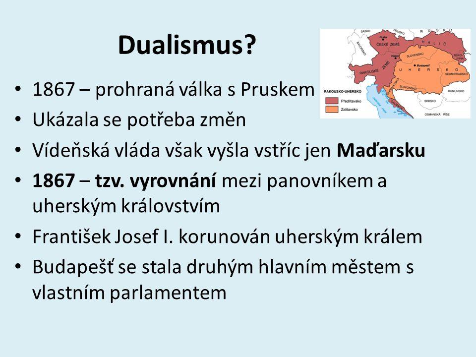 Dualismus? 1867 – prohraná válka s Pruskem Ukázala se potřeba změn Vídeňská vláda však vyšla vstříc jen Maďarsku 1867 – tzv. vyrovnání mezi panovníkem