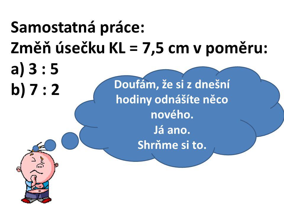 Samostatná práce: Změň úsečku KL = 7,5 cm v poměru: a) 3 : 5 b) 7 : 2 Doufám, že si z dnešní hodiny odnášíte něco nového.
