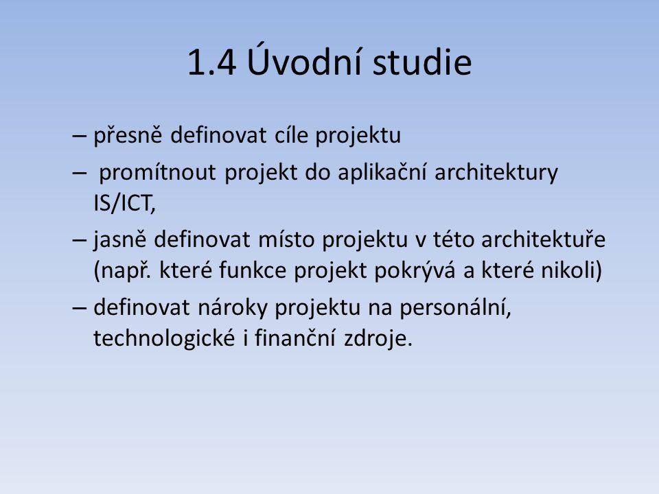 1.4 Úvodní studie – přesně definovat cíle projektu – promítnout projekt do aplikační architektury IS/ICT, – jasně definovat místo projektu v této arch