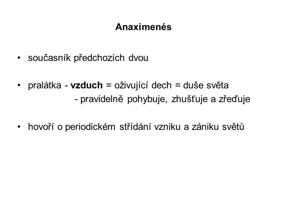 Anaximenés současník předchozích dvou pralátka - vzduch = oživující dech = duše světa - pravidelně pohybuje, zhušťuje a zřeďuje hovoří o periodickém s