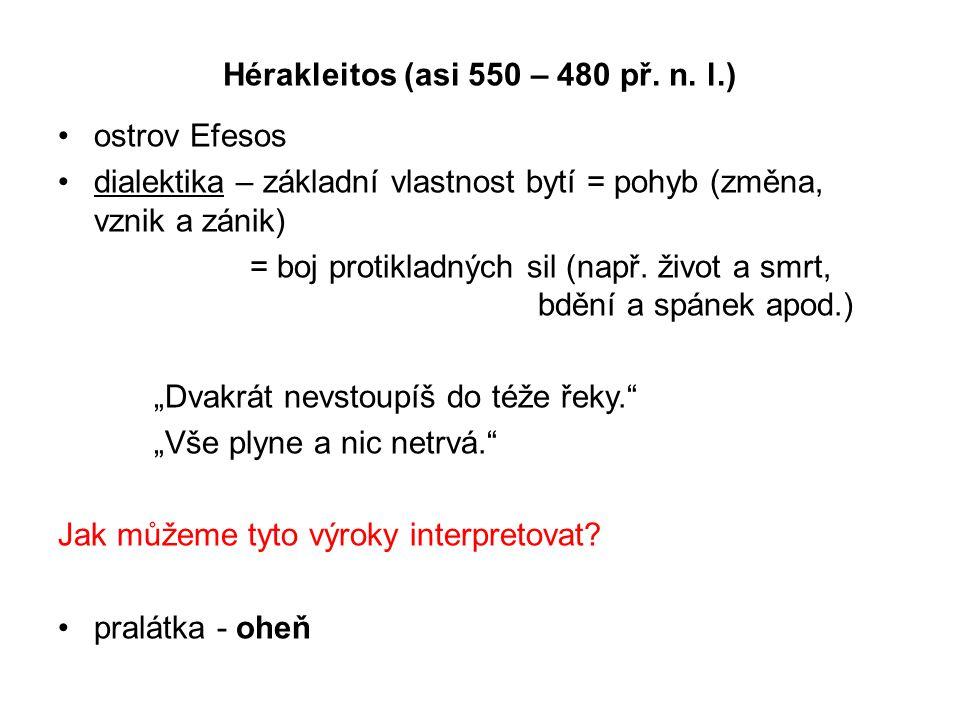 Hérakleitos (asi 550 – 480 př. n. l.) ostrov Efesos dialektika – základní vlastnost bytí = pohyb (změna, vznik a zánik) = boj protikladných sil (např.