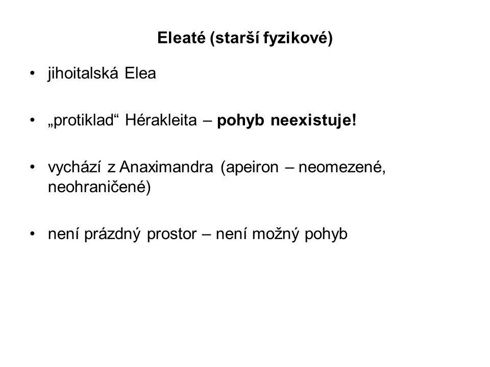 "Eleaté (starší fyzikové) jihoitalská Elea ""protiklad"" Hérakleita – pohyb neexistuje! vychází z Anaximandra (apeiron – neomezené, neohraničené) není pr"