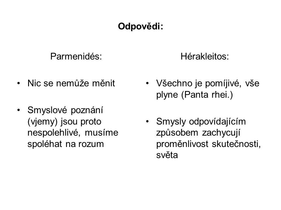 Odpovědi: Parmenidés: Nic se nemůže měnit Smyslové poznání (vjemy) jsou proto nespolehlivé, musíme spoléhat na rozum Hérakleitos: Všechno je pomíjivé,